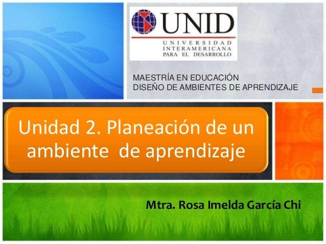 MAESTRÍA EN EDUCACIÓN            DISEÑO DE AMBIENTES DE APRENDIZAJEUnidad 2. Planeación de un ambiente de aprendizaje     ...