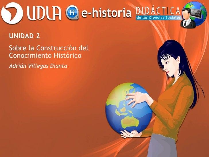 UNIDAD 2Sobre la Construcción delConocimiento HistóricoAdrián Villegas Dianta