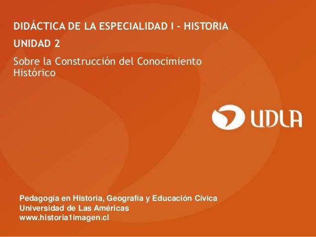 DIDÁCTICA DE LA ESPECIALIDAD I - HISTORIAUNIDAD 2Sobre la Construcción del ConocimientoHistórico Pedagogía en Historia, Ge...
