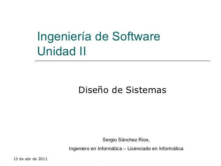 Ingeniería de Software Unidad II Diseño de Sistemas 13 de abr de 2011 Sergio Sánchez Rios Sergio Sánchez Rios. Ingeniero e...