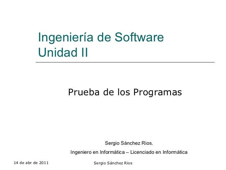 Ingeniería de Software Unidad II Prueba de los Programas 14 de abr de 2011 Sergio Sánchez Rios Sergio Sánchez Rios. Ingeni...