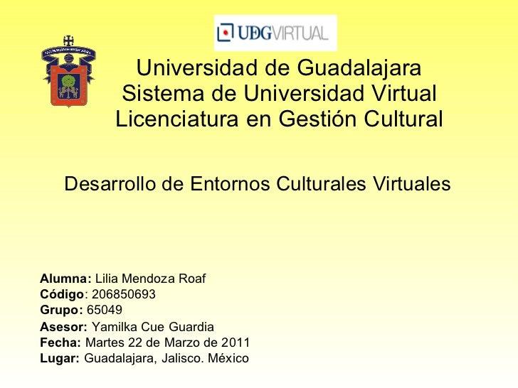 Universidad de Guadalajara Sistema de Universidad Virtual Licenciatura en Gestión Cultural Desarrollo de Entornos Cultural...