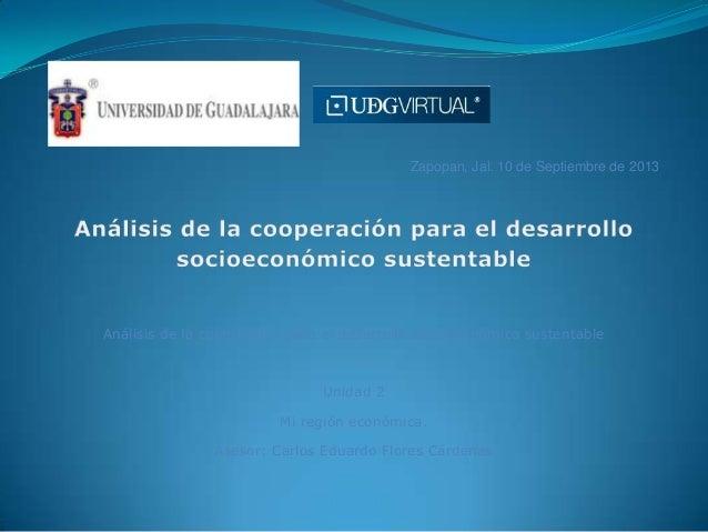 Zapopan, Jal. 10 de Septiembre de 2013 Análisis de la cooperación para el desarrollo socioeconómico sustentable Unidad 2 M...