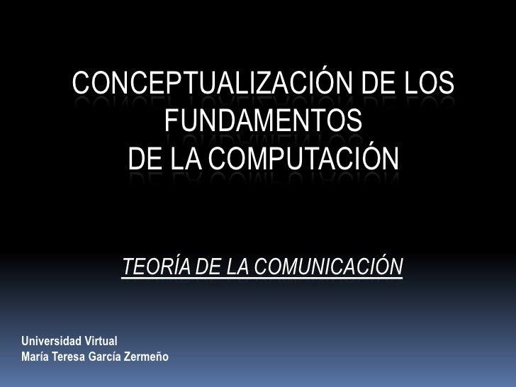 Conceptualización de los Fundamentos <br />de la Computación<br />Teoría de la Comunicación<br />Universidad Virtual<br />...