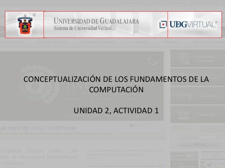 CONCEPTUALIZACIÓN DE LOS FUNDAMENTOS DE LA               COMPUTACIÓN           UNIDAD 2, ACTIVIDAD 1