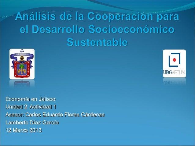 Economía en JaliscoUnidad 2 Actividad 1Asesor: Carlos Eduardo Flores CárdenasLamberto Díaz García12 Marzo 2013