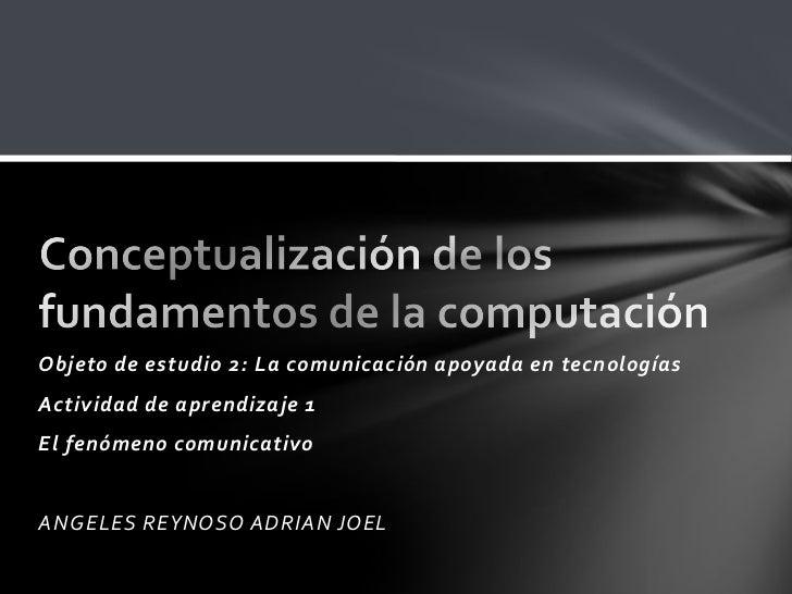 Objeto de estudio 2: La comunicación apoyada en tecnologías<br />Actividad de aprendizaje 1 <br />El fenómeno comunicativo...