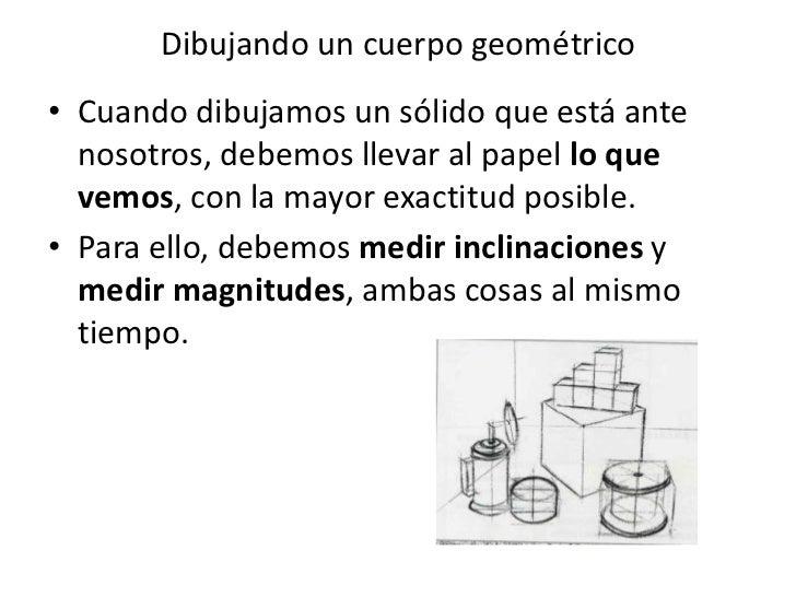 Dibujando un cuerpo geométrico• Cuando dibujamos un sólido que está ante  nosotros, debemos llevar al papel lo que  vemos,...