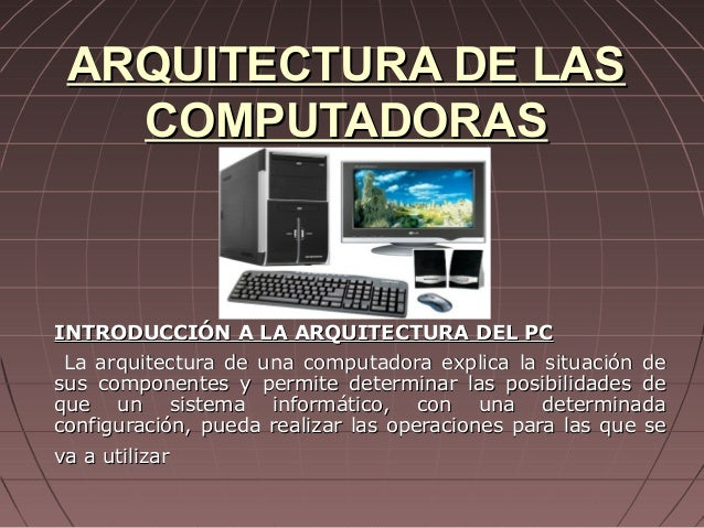 ARQUITECTURA DE LAS   COMPUTADORASINTRODUCCIÓN A LA ARQUITECTURA DEL PC La arquitectura de una computadora explica la situ...