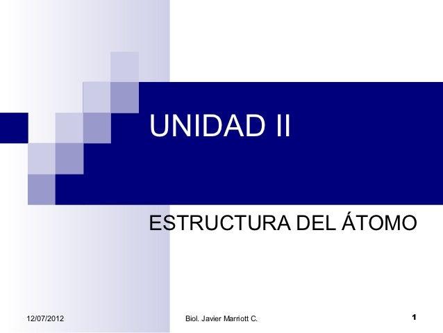UNIDAD II             ESTRUCTURA DEL ÁTOMO12/07/2012     Biol. Javier Marriott C.   1