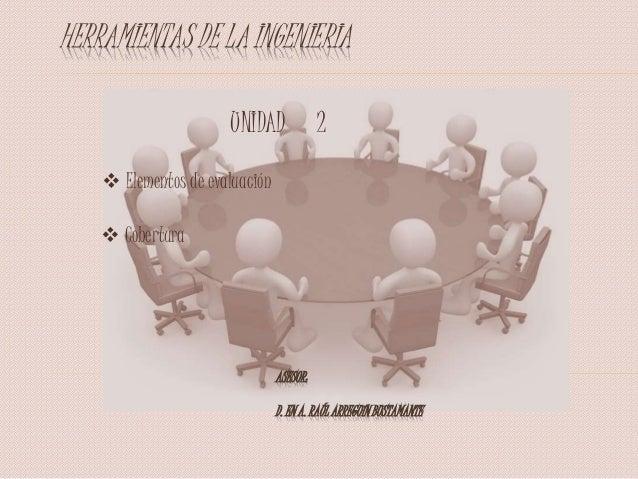 HERRAMIENTAS DE LA INGENIERIA  Elementos de evaluación  Cobertura UNIDAD 2 ASESOR: D. EN A. RAÚL ARREGUÍN BUSTAMANTE