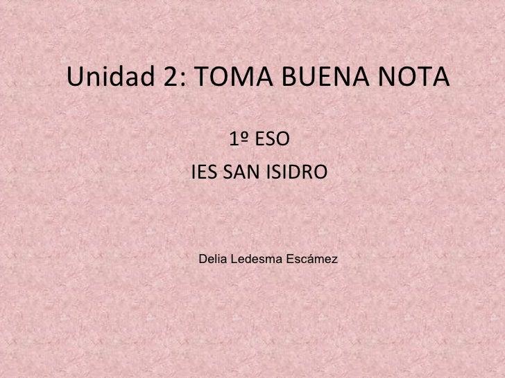 Unidad 2: TOMA BUENA NOTA 1º ESO IES SAN ISIDRO Delia Ledesma Escámez