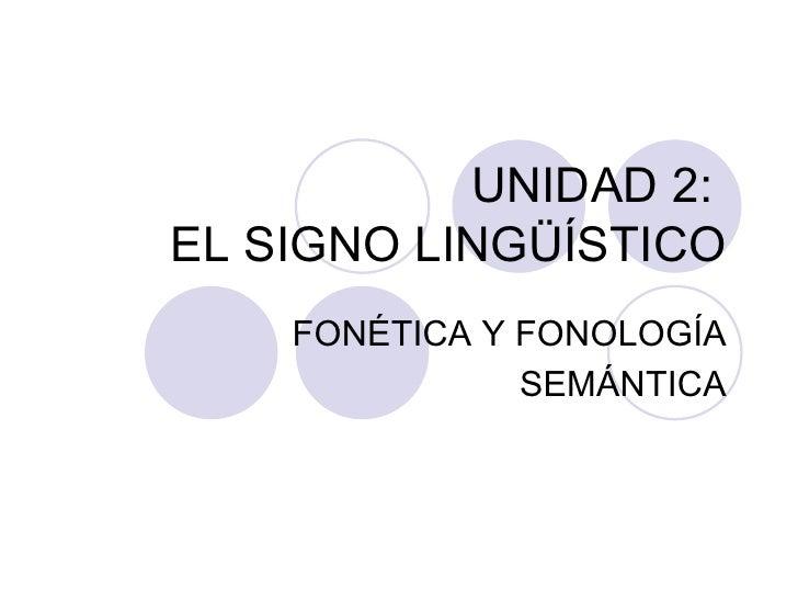 UNIDAD 2:  EL SIGNO LINGÜÍSTICO <ul><li>FONÉTICA Y FONOLOGÍA </li></ul><ul><li>SEMÁNTICA </li></ul>