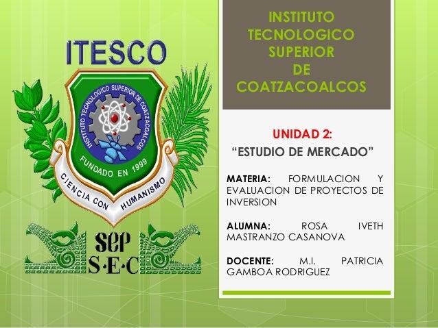 """INSTITUTO  TECNOLOGICO     SUPERIOR        DE COATZACOALCOS      UNIDAD 2:""""ESTUDIO DE MERCADO""""MATERIA:  FORMULACION    YEV..."""