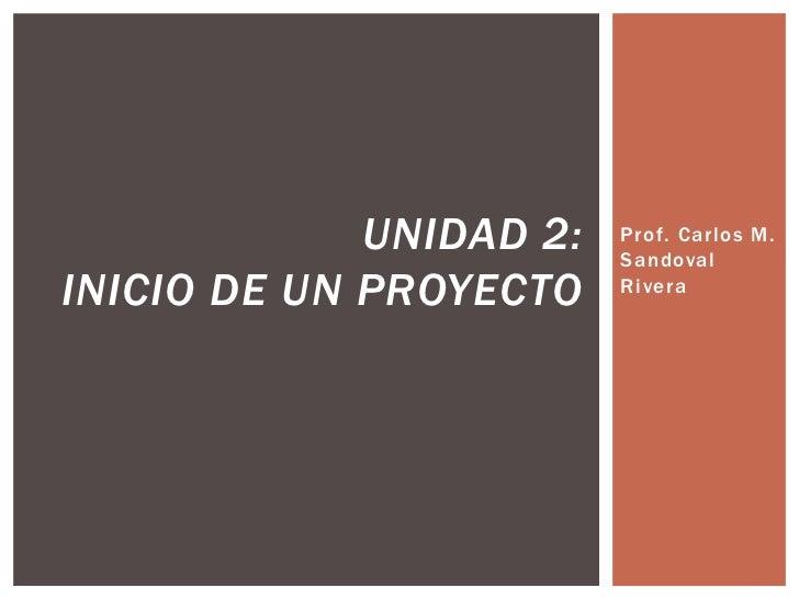 UNIDAD 2:   Prof. Carlos M.                         SandovalINICIO DE UN PROYECTO    Rivera