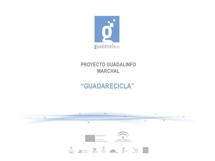 "PROYECTO GUADALINFO MARCHAL "" GUADARECICLA"""