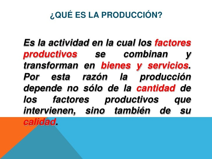 ¿QUÉ ES LA PRODUCCIÓN?Es la actividad en la cual los factoresproductivos      se    combinan       ytransforman en bienes ...