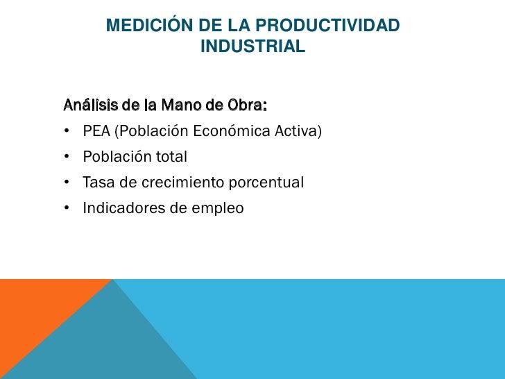 MEDICIÓN DE LA PRODUCTIVIDAD              INDUSTRIALAnálisis de la Mano de Obra:• PEA (Población Económica Activa)• Poblac...