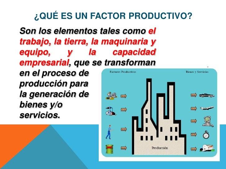 ¿QUÉ ES UN FACTOR PRODUCTIVO?Son los elementos tales como eltrabajo, la tierra, la maquinaria yequipo,      y     la    ca...
