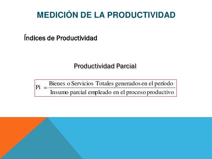 MEDICIÓN DE LA PRODUCTIVIDADÍndices de Productividad                 Productividad Parcial        Bienes o Servicios Total...