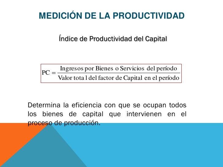 MEDICIÓN DE LA PRODUCTIVIDAD         Índice de Productividad del Capital          Ingresos por Bienes o Servicios del perí...