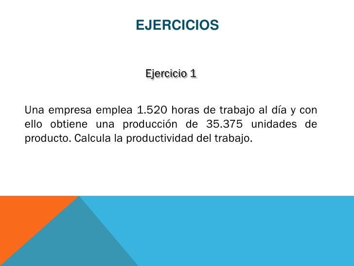 EJERCICIOS                      Ejercicio 1Una empresa emplea 1.520 horas de trabajo al día y conello obtiene una producci...