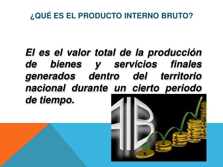 ¿QUÉ ES EL PRODUCTO INTERNO BRUTO?El es el valor total de la producciónde bienes y servicios finalesgenerados dentro del t...