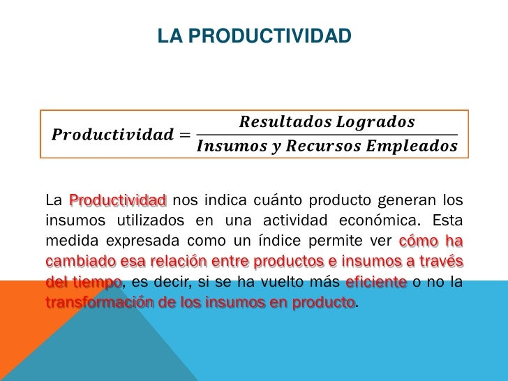 LA PRODUCTIVIDADLa Productividad nos indica cuánto producto generan losinsumos utilizados en una actividad económica. Esta...