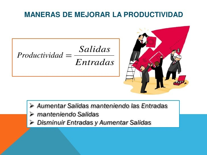 MANERAS DE MEJORAR LA PRODUCTIVIDAD                  SalidasProductividad                 Entradas    Aumentar Salidas ma...