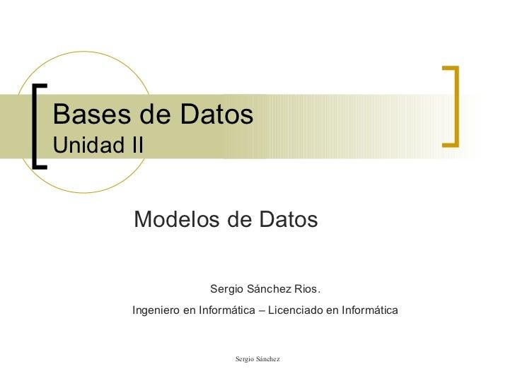 Bases de Datos Unidad II Modelos de Datos Sergio Sánchez Rios. Ingeniero en Informática – Licenciado en Informática