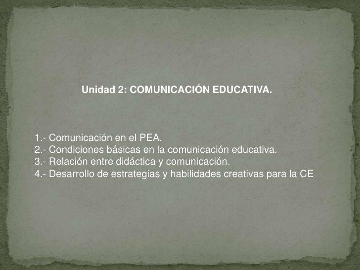 Unidad 2: COMUNICACIÓN EDUCATIVA.<br />1.- Comunicación en el PEA.<br />2.- Condiciones básicas en la comunicación educati...