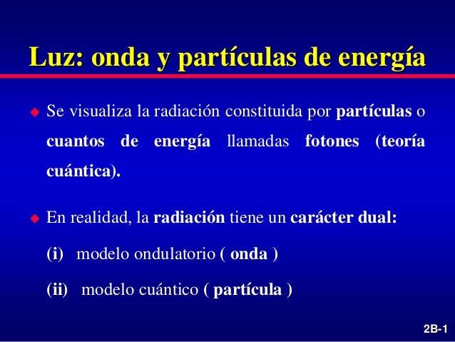 2B-1 Luz: onda y partículas de energía  Se visualiza la radiación constituida por partículas o cuantos de energía llamada...