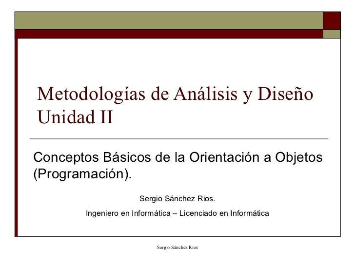 Metodologías de Análisis y Diseño Unidad II Conceptos Básicos de la Orientación a Objetos (Programación). Sergio Sánchez R...