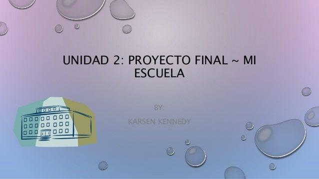 UNIDAD 2: PROYECTO FINAL ~ MI  ESCUELA  BY:  KARSEN KENNEDY