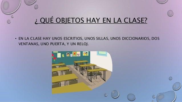 ¿ QUÉ OBJETOS HAY EN LA CLASE?  • EN LA CLASE HAY UNOS ESCRITIOS, UNOS SILLAS, UNOS DICCIONARIOS, DOS  VENTANAS, UNO PUERT...