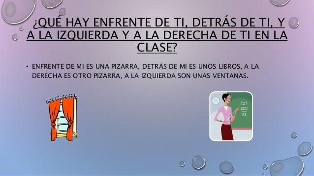¿QUÉ HAY ENFRENTE DE TI, DETRÁS DE TI, Y  A LA IZQUIERDA Y A LA DERECHA DE TI EN LA  CLASE?  • ENFRENTE DE MI ES UNA PIZAR...