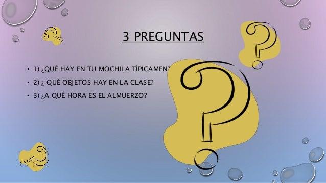 3 PREGUNTAS  • 1) ¿QUÉ HAY EN TU MOCHILA TÍPICAMENTE?  • 2) ¿ QUÉ OBJETOS HAY EN LA CLASE?  • 3) ¿A QUÉ HORA ES EL ALMUERZ...