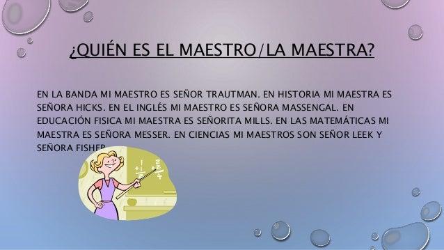 ¿QUIÉN ES EL MAESTRO/LA MAESTRA?  EN LA BANDA MI MAESTRO ES SEÑOR TRAUTMAN. EN HISTORIA MI MAESTRA ES  SEÑORA HICKS. EN EL...