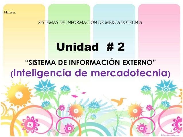"""1 Materia: SISTEMAS DE INFORMACIÓN DE MERCADOTECNIA Unidad # 2 """"SISTEMA DE INFORMACIÓN EXTERNO"""" (Inteligencia de mercadote..."""