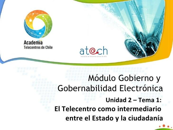 Módulo Gobierno y  Gobernabilidad Electrónica Unidad 2 – Tema 1:    El Telecentro como intermediario  entre el Estado y la...