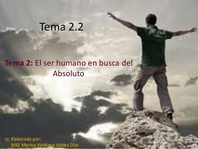 Tema 2.2 Tema 2: El ser humano en busca del Absoluto Elaborado por: MEE Marina Viridiana Valdez Díaz