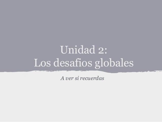 Unidad 2: Los desafios globales A ver si recuerdas