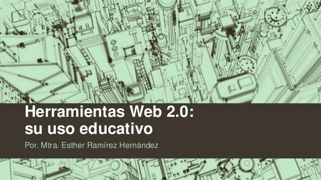Herramientas Web 2.0: su uso educativo Por. Mtra. Esther Ramírez Hernández