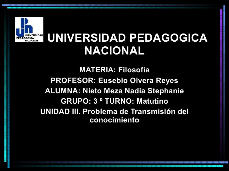 UNIVERSIDAD PEDAGOGICA NACIONAL MATERIA: Filosofía PROFESOR: Eusebio Olvera Reyes ALUMNA: Nieto Meza Nadia Stephanie GRUPO...