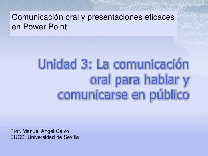 Comunicación oral y presentaciones eficaces en Power Point<br /><br />Unidad 3: La comunicación oral para hablar y comuni...