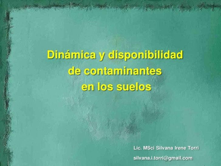 Dinámica y disponibilidad     de contaminantes       en los suelos                    Lic. MSci Silvana Irene Torri       ...