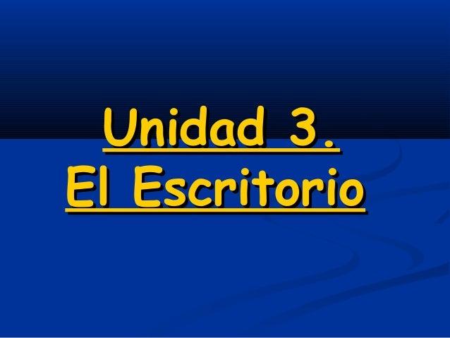 Unidad 3.Unidad 3. El EscritorioEl Escritorio