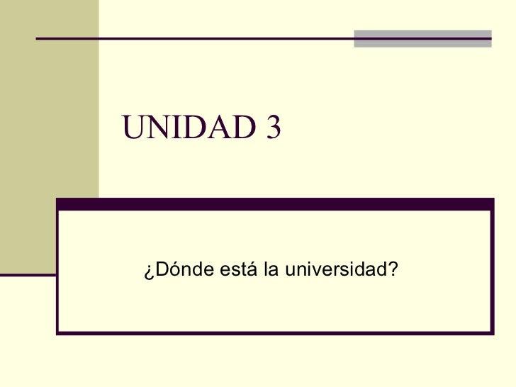 UNIDAD 3 ¿Dónde está la universidad?