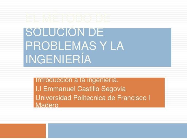 El método de solución de problemas y la ingeniería<br />Introducción a la ingeniería.<br />I.I Emmanuel Castillo Segovia<b...