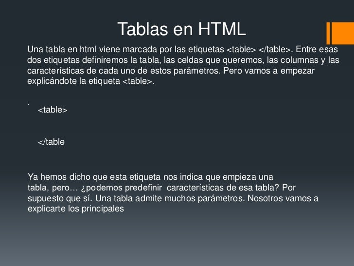 Tablas en HTMLUna tabla en html viene marcada por las etiquetas <table> </table>. Entre esasdos etiquetas definiremos la t...